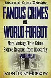 Famous Crimes The World Forgot Volume II More Vintage True Crime Stories Rescued From Obscurity