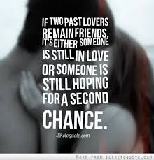 If Two Past Lovers Remain Friends Its Either Someone Is Still In Love Or Hoping For A Second Chance