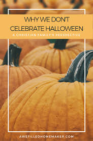 Halloween Is Not A Satanic Holiday by Why We Don U0027t Participate In Halloween Awe Filled Homemaker