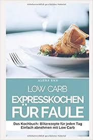 low carb expresskochen für faule das kochbuch blitzrezepte