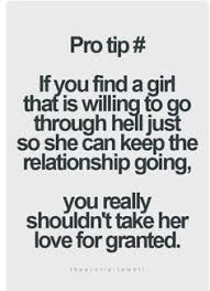 If You Find A Girl What Willing To Go Through Hell Just So She Can Keep The Relationship Going Really Shouldnt Take Her Love For Granted