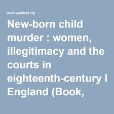 New Born Child Murder Women Illegitimacy And The Courts In Eighteenth Century England