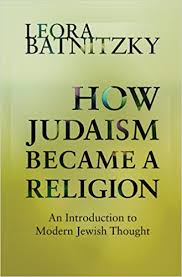How Judaism Became A Religion An Introduction To Modern Jewish Thought Leora Batnitzky 9780691160139 Amazon Books