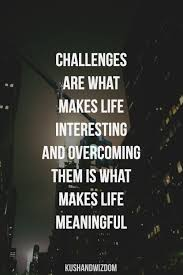 Challenges Are What Makes Life Interesting And Overcoming Them Is Meaningful