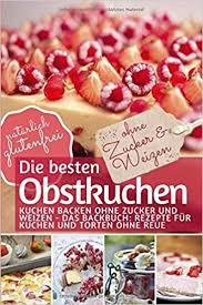 Glutenfreier Kuchen Rezept Ohne Nã Sse Die Besten Obstkuchen Kuchen Backen Ohne Zucker Und Weizen