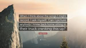 100 Truck Songs Blake Shelton Quote When I Think About The Songs I Might Record I