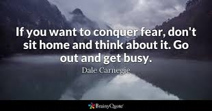 If You Want To Conquer Fear Dont Sit Home And Think About It