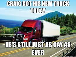 100 Gay Truck Drivers Craig Got His New Truck Today Hes Still Just As Gay As Ever Bad