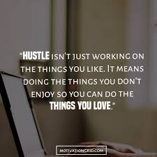 Unknown Hustle Quotes About Working On The Things You Dont Like And Love
