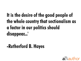 It Is The Desire Of Good People Whole Country That Sectionalism As A Biography Name Rutherford B Hayes