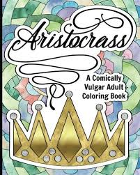 Aristocrass A Comically Vulgar Adult Coloring Book By Me