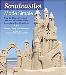 Sandcastles Made Simple Step By Instructions Tips And Tricks For Building Sensational Sand Creations Lucinda Wierenga 9781584797678 Amazon