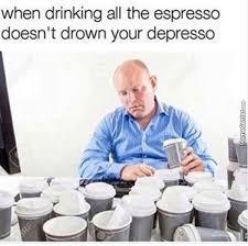 Feeling Depresso Drink More Espresso