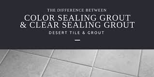 color sealing grout vs clear sealing grout desert tile grout