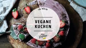 11 orte in köln an denen du leckeren veganen kuchen