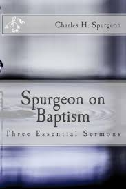 Spurgeon On Baptism Three Essential Sermons