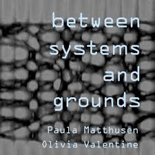 Between Systems And Grounds Paula Matthusen And Olivia Valentine