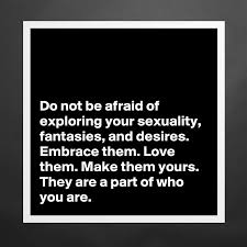 Do Not Be Afraid Of Exploring Your Sexuality Fantasies And Desires Embrace Them