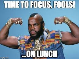 TIME TO FOCUS FOOLS ON LUNCH