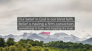 """Max Lucado Quote """"Our belief in God is not blind faith Belief is"""