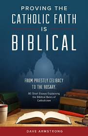 Books By Dave Armstrong Proving The Catholic Faith Is Biblical From Priestly Celibacy To Rosary 80 Short Essays Explaining Basis Of