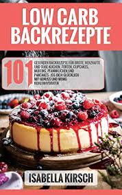 low carb backrezepte 101 gesunde backrezepte für brote herzhafte und süße kuchen torten cupcakes muffins pfannkuchen und pancakes iss dich