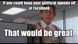 If You Could Keep Your Political Agenda Off Of Facebook That Would