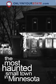 Haunted Halloween Attractions In Mn by The Creepy Small Town In Minnesota With Insane Paranormal Activity