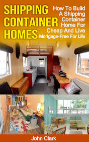 100 Free Shipping Container House Plans Homes How To Build A Home For Cheap And Live Mortgage For Life Ebook By John Clark Rakuten Kobo