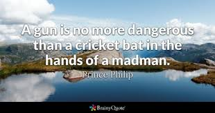 A Gun Is No More Dangerous Than Cricket Bat In The Hands Of Madman