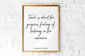Instant Download Anthony Bourdain Quote Print, Travel Is About The Gorgeous  Feeling Of Teetering In The Unknown, Travel Decor, Decor