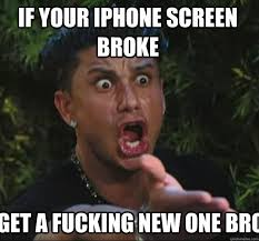 if your iphone screen broke a fucking new one bro Pauly D