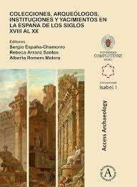 Colecciones Arqueologos Instituciones Y Yacimientos En La Espana De Los Siglos XVIII Al XX Edited By Sergio Chamorro Rebeca Arranz Santos