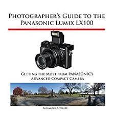 Photographers Guide To The Panasonic Lumix LX100 Getting Most From Panasonics Advanced Compact Camera