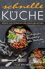 schnelle küche rezepte zum einfachen kochen für anfänger berufstätige oder studenten german edition
