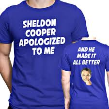 sheldon cooper apologized to me and he made it better t shirt