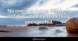 No One Is So Brave That He Not Disturbed By Something Unexpected