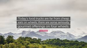 """Tyler Florence Quote: """"Today's Food Trucks Are Far From Cheap Eats ... Food Trucks Today Yall The Homies Henhouse Brewing Company Best Place To Find Food Trucks Near You An Open Suitcase Take The United States By Storm Web World Today Dmv On Twitter Brr Its Cold Outside Warm Up With Smokehouse Bbq Truck Built Prestige Youtube Little Mexico Wrap Bullys More Zinnas Bistro 76 At Aldrich Park Until 200pm University Of Home Custom Manufacturing Foodtrucks Albertville Asked Lower Fees Clear Way For North Our Story Catering San Diego"""