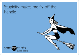 Stupidity Makes Me Fly Off The Handle