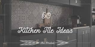 Tiles For Kitchens Ideas 50 Kitchen Tile Ideas Tilesporcelain