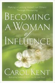 Becoming A Woman Of Influence Making Lasting Impact On Others By Carol J Kent