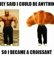 Memes And Croissant EYSAIDICOULD BE ANYTHIN SO I BECAME A CROISSANT