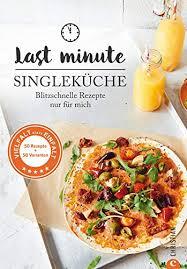 kochbuch single last minute singleküche blitzschnelle rezepte für mich schnelle küche für singles und einpersonenhaushalte