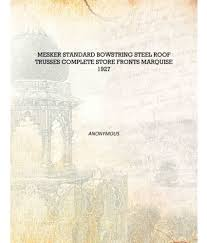 100 Bowstring Roof Truss Mesker Standard Bowstring Steel Roof Trusses Complete Store Fronts Marquise 1927 Hardcover