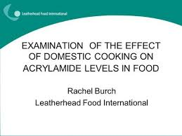 EXAMINATION OF THE EFFECT DOMESTIC COOKING ON ACRYLAMIDE LEVELS IN FOOD Rachel Burch Leatherhead Food