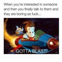 Af Bored And Crush When Youre Interested In Someone Then You Finally Talk To Them They Are Boring As Fuck GOTTA BLAST