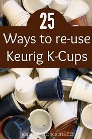 25 Ways To Re Use Keurig K Cups Love The Seed Starting Idea Green Coffee Lifehack