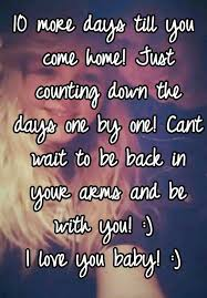 10 More Days Till You Come Home Just Counting Down The One By Cant Wait To Be Back In Your Arms And With I Love Baby