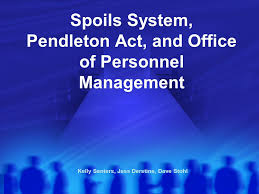 Spoils System Pendleton Act and fice of Personnel Management
