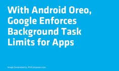 With Android Oreo Google Enforces Background Task Limits for Apps